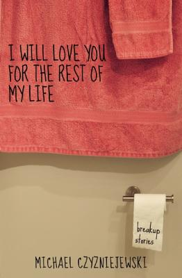 I Will Love You for the Rest of My Life by Michael Czyzniejewski