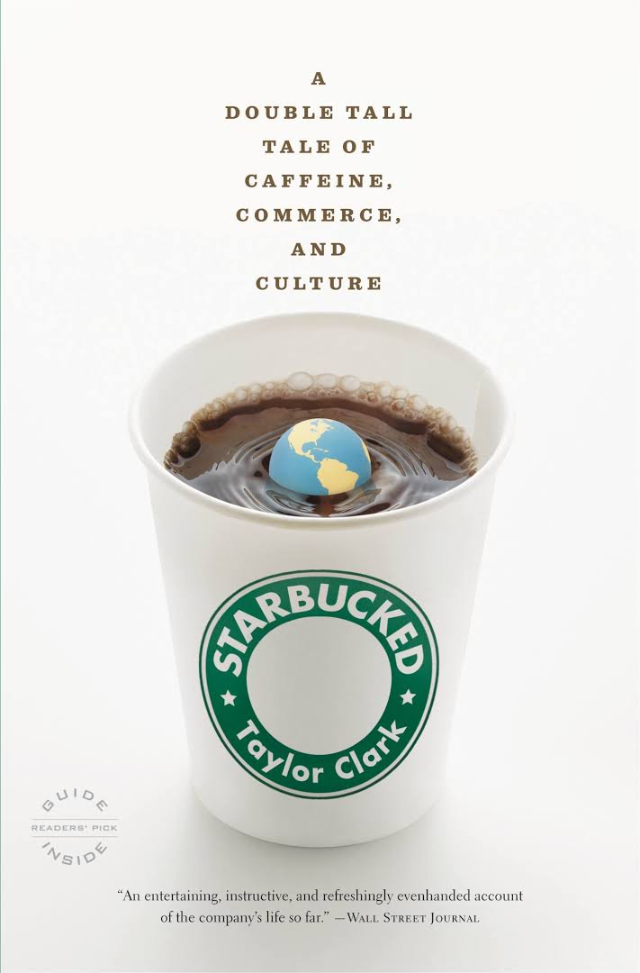 Starbucked: A Double Tall Tale of Caffeine, Commerce, and Culture by Taylor Clark