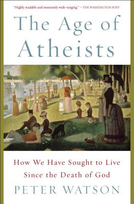 The Age of Atheists: How We Have Sought to Live Since the Death of God by Peter Watson