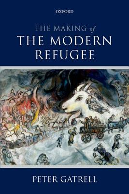 The Making of the Modern Refugee by Peter Gatrell