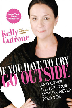 If You Have to Cry, Go Outside: And Other Things Your Mother Never Told You by Kelly Cutrone