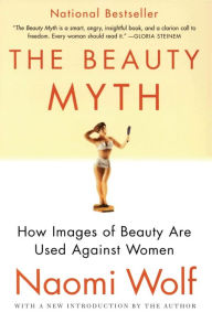 Beauty Myth: How Images of Beauty Are Used Against Women by Naomi Wolf