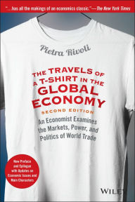 The Travels of a T-Shirt in the Global Economy: An Economist Examines the Markets, Power, and Politics of World Trade by Pietra Rivoli