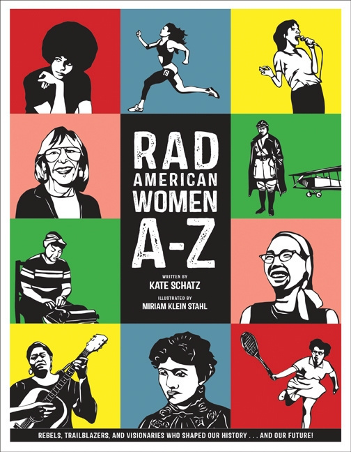 Rad American Women A-Z: Rebels, Trailblazers, and Visionaries who Shaped Our History...and Our Future! by Kate Schatz, Miriam Klein Stahl