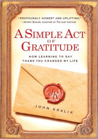 A Simple Act of Gratitude: How Learning to Say Thank You Changed My Life by John Kralik