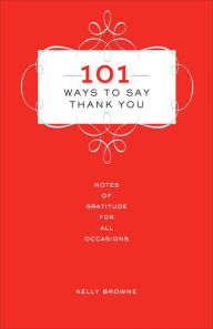 101 Ways to Say Thank You: Notes of Gratitude for All Occasions by Kelly Browne