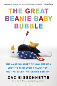 The Great Beanie Baby Bubble: Mass Delusion and the Dark Side of Cute by Zac Bissonnette