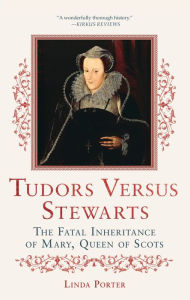 Tudors vs. Stewarts: The Fatal Inheritance of Mary, Queen of Scots by Linda Porter