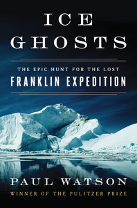 Ice Ghosts: The Epic Hunt for the Lost Franklin Expedition by Paul Watson