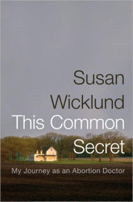 This Common Secret: My Journey as an Abortion Doctor by Susan Wicklund