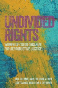 Undivided Rights: Women of Color Organize for Reproductive Justice by Jael Silliman, Marlene Gerber Fried, Loretta Ross, and Elena R. Gutierrez