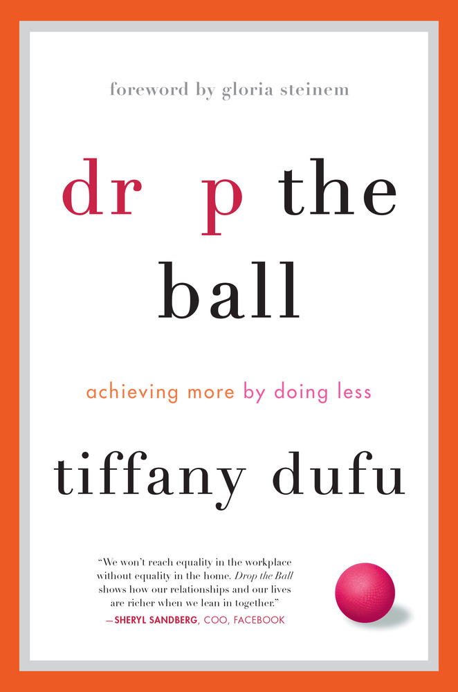 Drop the Ball: Achieving More by Doing Less by Tiffany Dufu