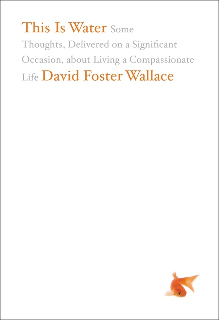 This Is Water: Some Thoughts, Delivered on a Significant Occasion, about Living a Compassionate Life by David Foster Wallace