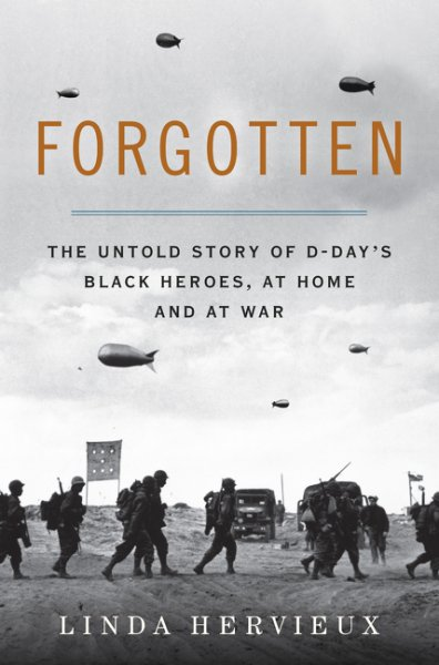 Forgotten: The Untold Story of D-Day's Black Heroes, at Home and at War by Linda Hervieux